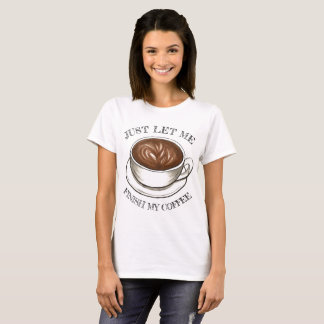 Just Let Me Finish My Coffee Funny Seattle Latte T-Shirt