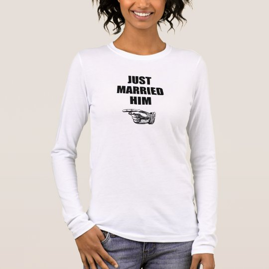 Just Married Him Long Sleeve T-Shirt