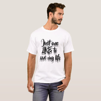 Just one like to save my life T-Shirt