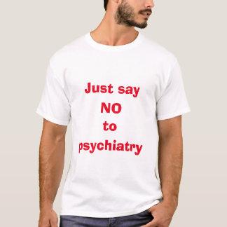 Just say no to psychiatry tshirt