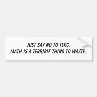 Just say no to TERC.Math is a terrible thing to... Bumper Sticker