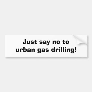 Just say no tourban gas drilling! bumper sticker