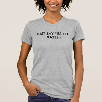 JUST SAY YES TO JUGS! TSHIRT