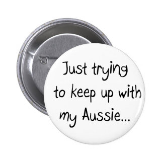 Just trying to keep up with my Aussie...Button 6 Cm Round Badge