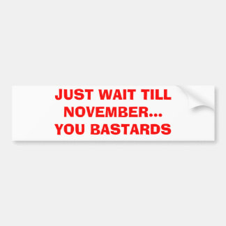 JUST WAIT TILL NOVEMBER...YOU BASTARDS BUMPER STICKER