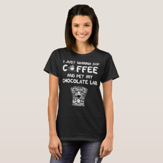 Just Wanna Sip Coffee and Pet My Chocolate Lab T-Shirt