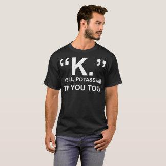 K Well Potassium To You Too Tshirt