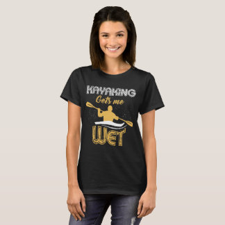 Kayaking Gets Me Wet Outdoor Adventure T-Shirt