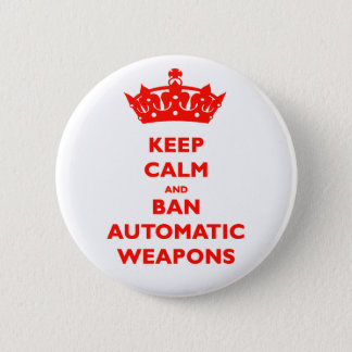 KEEP CALM AND BAN AUTOMATIC WEAPONS 6 CM ROUND BADGE