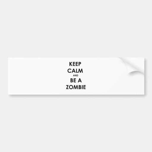 Keep Calm and Be A Zombie! Bumper Stickers
