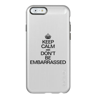 KEEP CALM AND BE EMBARRASSED INCIPIO FEATHER® SHINE iPhone 6 CASE