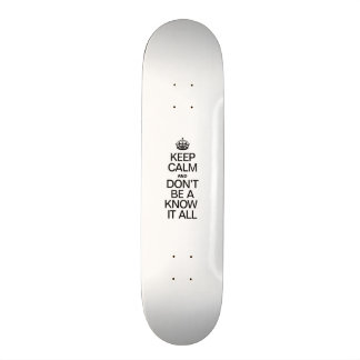 KEEP CALM AND DONT BE A KNOW IT ALL SKATE DECK