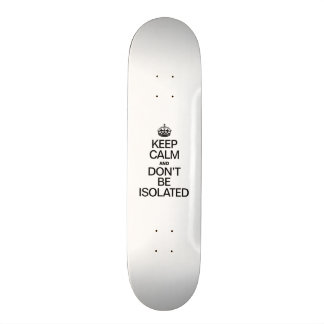 KEEP CALM AND DONT BE ISOLATED SKATEBOARD DECKS