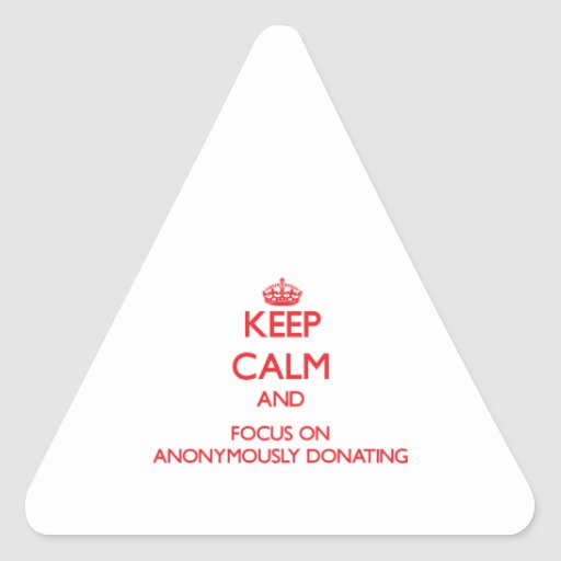 Keep calm and focus on ANONYMOUSLY DONATING Triangle Stickers