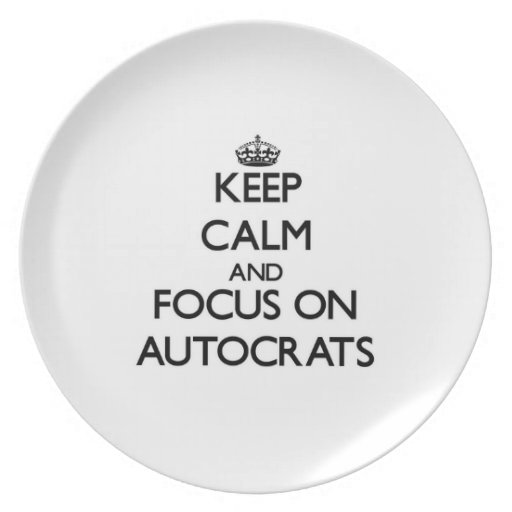 Keep Calm And Focus On Autocrats Dinner Plates
