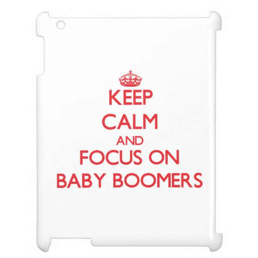 Keep Calm and focus on Baby Boomers Cover For The iPad 2 3 4