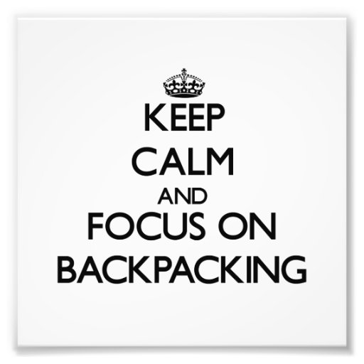 Keep Calm and focus on Backpacking Photograph