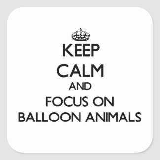 Keep Calm and focus on Balloon Animals Square Sticker