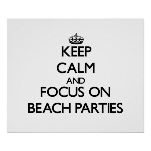 Keep Calm and focus on Beach Parties Print