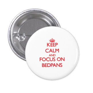 Keep Calm and focus on Bedpans Pinback Buttons