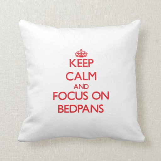 Keep Calm and focus on Bedpans Throw Pillows