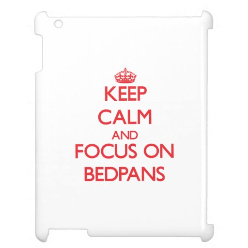 Keep Calm and focus on Bedpans Cover For The iPad 2 3 4