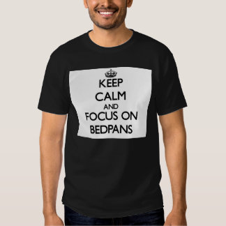 Keep Calm and focus on Bedpans T-shirts