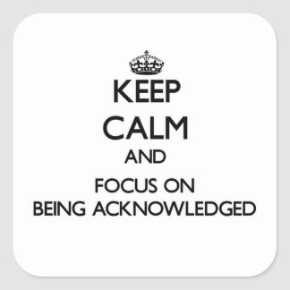 Keep Calm And Focus On Being Acknowledged Square Sticker