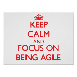 Keep Calm and focus on Being Agile Poster