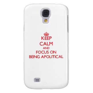 Keep calm and focus on BEING APOLITICAL Galaxy S4 Case