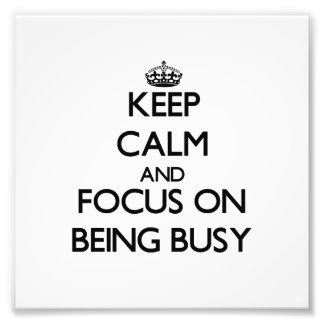 Keep Calm and focus on Being Busy Photograph