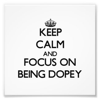 Keep Calm and focus on Being Dopey Art Photo