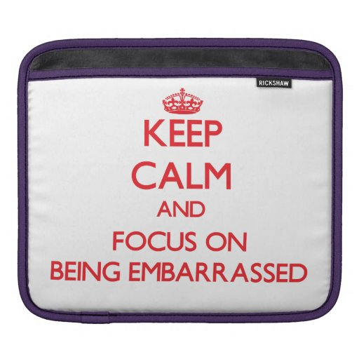 Keep Calm and focus on BEING EMBARRASSED iPad Sleeves