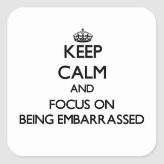 Keep Calm and focus on BEING EMBARRASSED Square Sticker