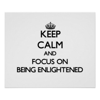 Keep Calm and focus on BEING ENLIGHTENED Posters