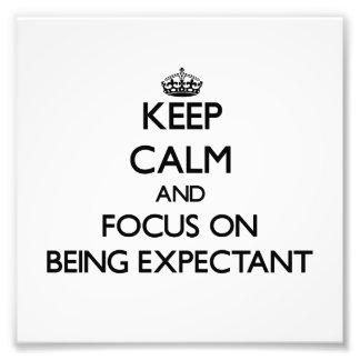 Keep Calm and focus on BEING EXPECTANT Art Photo