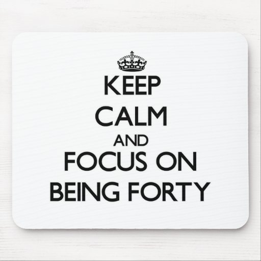 Keep Calm and focus on Being Forty Mouse Pads