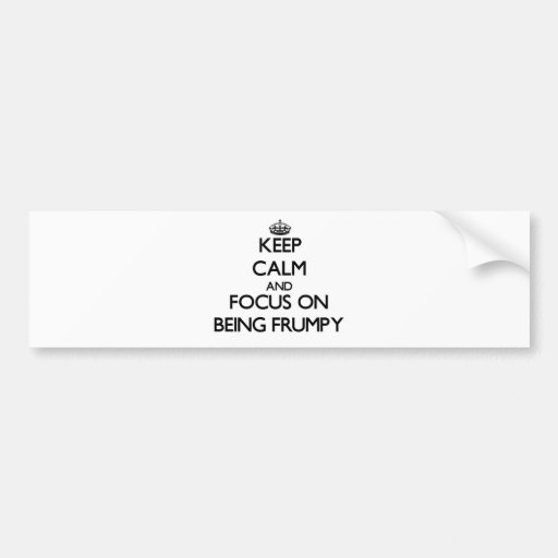 Keep Calm and focus on Being Frumpy Bumper Stickers