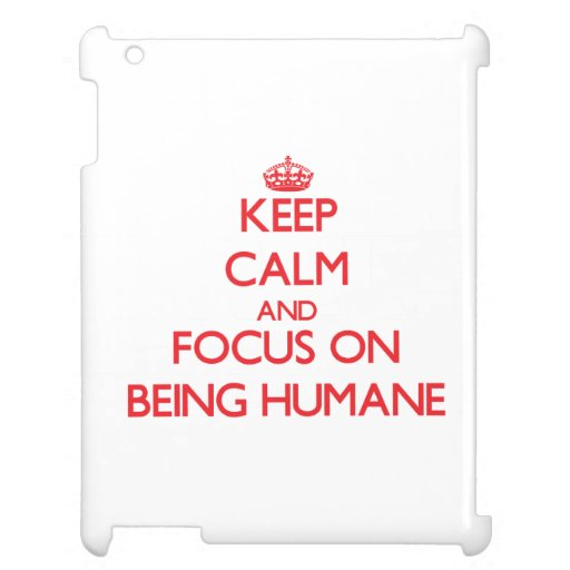 Keep Calm and focus on Being Humane Case For The iPad 2 3 4