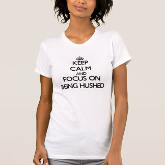 Keep Calm and focus on Being Hushed Tee Shirts