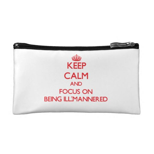 Keep Calm and focus on Being Ill-Mannered Cosmetics Bags