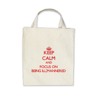 Keep Calm and focus on Being Ill-Mannered Bag