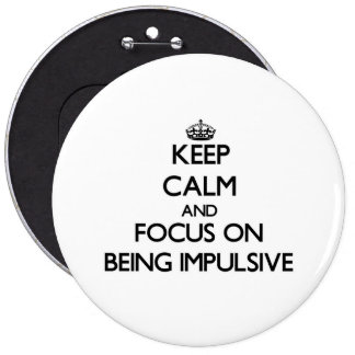 Keep Calm and focus on Being Impulsive Buttons