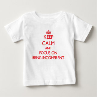 Keep Calm and focus on Being Incoherent Tee Shirts
