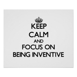 Keep Calm and focus on Being Inventive Poster