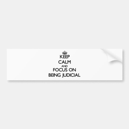 Keep Calm and focus on Being Judicial Bumper Stickers