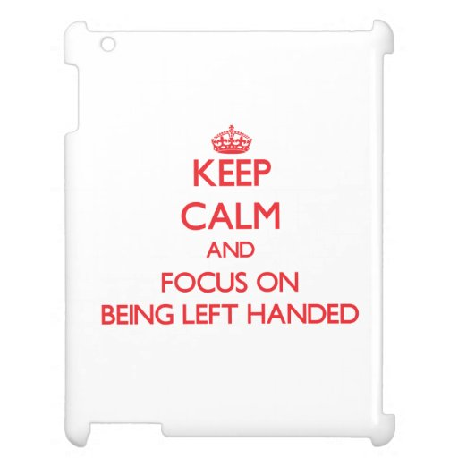 Keep Calm and focus on Being Left Handed Cover For The iPad