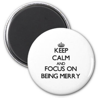 Keep Calm and focus on Being Merry Refrigerator Magnets