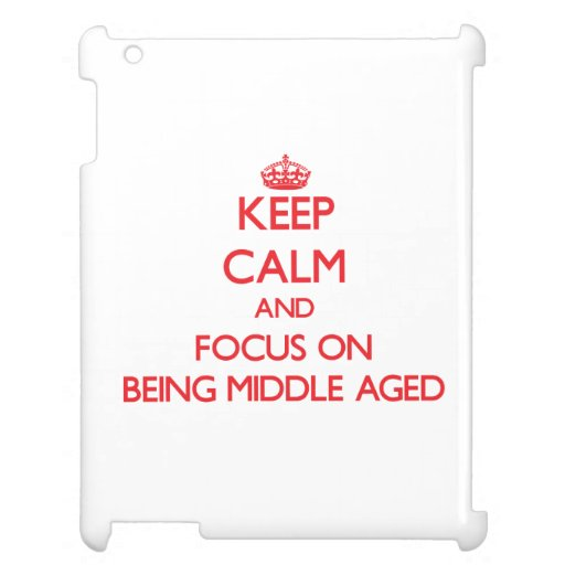 Keep Calm and focus on Being Middle Aged Case For The iPad