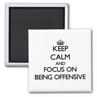Keep Calm and focus on Being Offensive Magnets